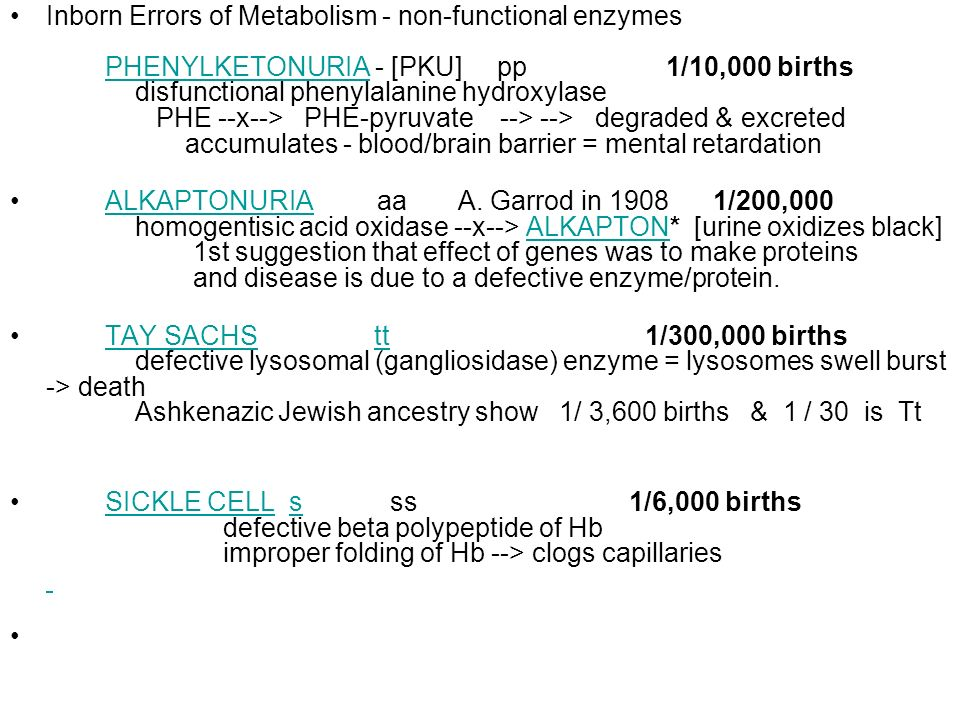 Inborn Errors of Metabolism - non-functional enzymes PHENYLKETONURIA - [PKU] pp 1/10,000 births disfunctional phenylalanine hydroxylase PHE --x--> PHE-pyruvate --> --> degraded & excreted accumulates - blood/brain barrier = mental retardation